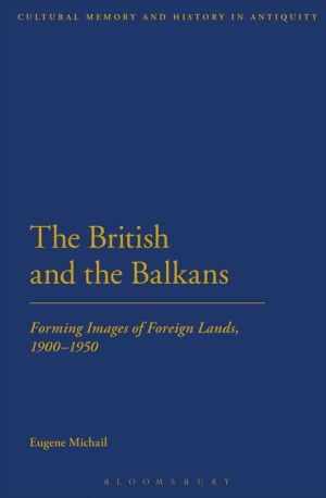 The British and the Balkans: Forming Images of Foreign Lands, 1900-1950 - Eugene Michail