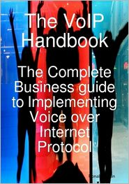 The VoIP Handbook: The Complete Business guide to Implementing Voice over Internet Protocol - Ronald Martin