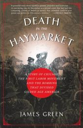 Death in the Haymarket: A Story of Chicago, the First Labor Movement and the Bombing That Divided Gilded Age America - Green, James