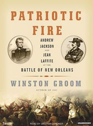 Patriotic Fire: Andrew Jackson and Jean Laffite at the Battle of New Orleans - Winston Groom, Grover Gardner (Reader)