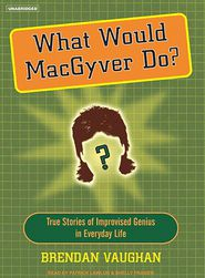 What Would MacGyver Do?: True Stories of Improvised Genius in Everyday Life - Brendan Vaughan, Narrated by Shelly Frasier, Narrated by Patrick Lawlor