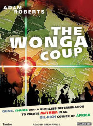 Wonga Coup: A Tale of Guns, Germs and the Steely Determination to Create Mayhem in an Oil-Rich Corner of Africa - Adam Roberts