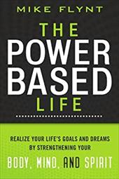 The Power Based Life: Realize Your Life's Goals and Dreams by Strengthening Your Body, Mind, and Spirit - Flynt, Mike