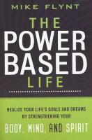 The Power Based Life: Realize Your Life's Goals and Dreams by Strengthening Your Body, Mind, and Spirit