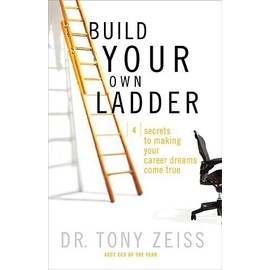 Build Your Own Ladder: 4 Secrets to Making Your Career Dreams Come True - Tony Zeiss