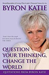 Question Your Thinking, Change the World: Quotations from Byron Katie - Katie, Byron