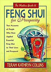 The Western Guide to Feng Shui for Prosperity: True Accounts of People Who Have Applied Essential Feng Shui to Their Lives and Pro - Collins, Terah Kathryn