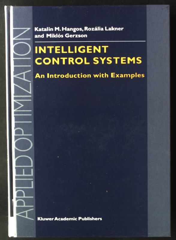 Intelligent Control Systems: An Introduction with Examples Applied Optimization, Volume 60 - Hangos, Katalin M., R. Lakner and M. Gerzson