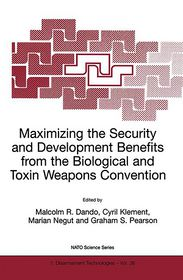 Maximizing the Security and Development Benefits from the Biological and Toxin Weapons Convention: Joint proceedings Volume based on the two NATO Advanced Research Workshops held in Bucharest in 1999 and in Piestany in 2000 - Malcolm R. Dando (Editor), Cyril Klement (Editor), G.S. Pearson (Editor), MARIAN Negut (Editor)