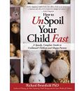 How to Unspoil Your Child Fast - Richard Bromfield