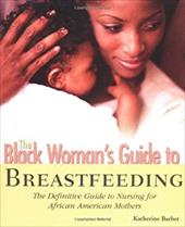 The Black Woman's Guide to Breastfeeding: The Definitive Guide to Nursing for African American Mothers - Barber, Katherine
