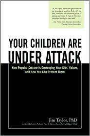 Your Children Are Under Attack: How Popular Culture Is Destroying Your Kids' Values, and How You Can Protect Them - Jim Taylor
