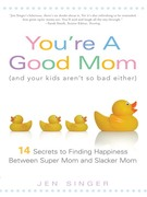 Jen Singer: You´re a Good Mom (and Your Kids Aren´t So Bad Either)