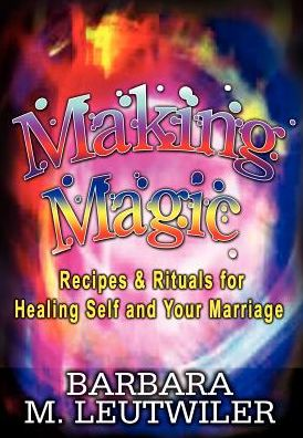 Making Magic: Recipes and Rituals for Healing Self and Your Marriage