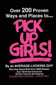 Over 200 Proven Ways and Places to Pick up Girls by an Average-Looking Guy: Over 100 Women Interviewed Tell How They Can Be Picked Up - Steve Pell