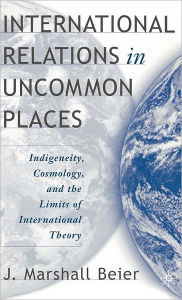 International Relations in Uncommon Places: Indigeneity, Cosmology, and the Limits of International Theory - J. Beier