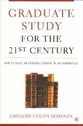 Graduate Study for the Twenty-First Century: How to Build an Academic Career in the Humanities - Semenza, Gregory Colon / Semenza, Greg M. Colon