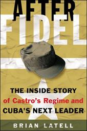 After Fidel: The Inside Story of Castro's Regime and Cuba's Next Leader - Latell, Brian