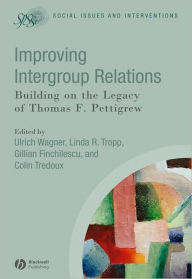 Improving Intergroup Relations: Building on the Legacy of Thomas F. Pettigrew - Ulrich Wagner