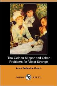 The Golden Slipper And Other Problems For Violet Strange - Anna Katharine Green