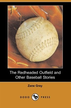 The Redheaded Outfield and Other Baseball Stories (Dodo Press) - Grey, Zane