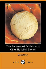 The Redheaded Outfield And Other Baseball Stories (Dodo Press) - Zane Grey