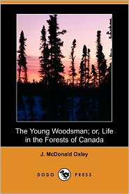 The Young Woodsman; Or, Life In The Forests Of Canada - J. Mcdonald Oxley