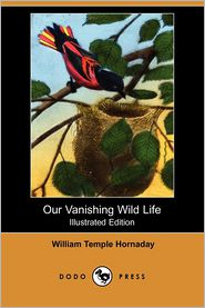 Our Vanishing Wild Life (Illustrated Edition) (Dodo Press) - William Temple Hornaday