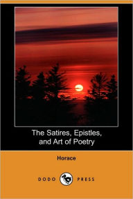 The Satires, Epistles, And Art Of Poetry - Horace