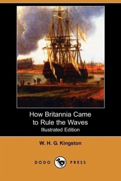 How Britannia Came to Rule the Waves (Illustrated Edition) (Dodo Press) - Kingston, William H. G. Kingston, W. H. G.