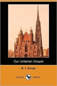 Our Unitarian Gospel - M. J. Savage