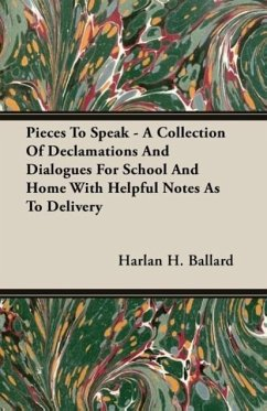 Pieces To Speak - A Collection Of Declamations And Dialogues For School And Home With Helpful Notes As To Delivery - Ballard, Harlan H.
