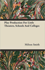 Play Production for Little Theaters, Schools and Colleges - Milton Smith