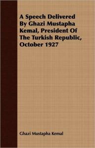 A Speech Delivered By Ghazi Mustapha Kemal, President Of The Turkish Republic, October 1927 - Ghazi Mustapha Kemal