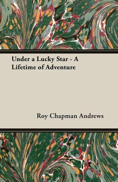 Under a Lucky Star - A Lifetime of Adventure - Andrews, Roy Chapman