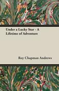 Andrews, Roy Chapman: Under a Lucky Star - A Lifetime of Adventure