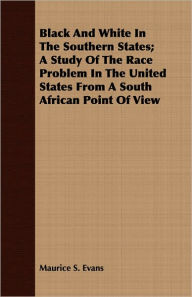 Black And White In The Southern States; A Study Of The Race Problem In The United States From A South African Point Of View - Maurice S. Evans