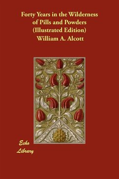Forty Years in the Wilderness of Pills and Powders (Illustrated Edition) - Alcott, William A.