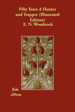 Fifty Years a Hunter and Trapper (Illustrated Edition) - Woodcock, E. N.
