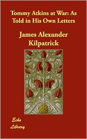 Tommy Atkins at War: As Told in His Own Letters - James Alexander Kilpatrick