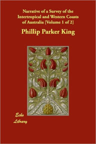 Narrative of a Survey of the Intertropical and Western Coasts of Australia [Volume 1 of 2] - Phillip Parker King