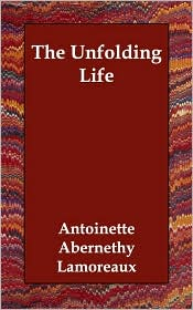 The Unfolding Life - Antoinette Abernethy Lamoreaux