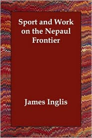 Sport And Work On The Nepaul Frontier - James Inglis