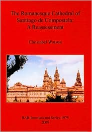 The Romanesque Cathedral of Santiago De Compostela: A Reassessment (British Archaeological Reports International Series)