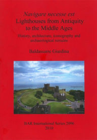 Navigare Necesse Est Lighthouses from Antiquity to the Middle Ages: History, Architecture, Iconography and Archaeological Remains - Baldassarre Giardina