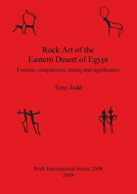 Rock Art of the Eastern Desert of Egypt: Content, Comparisons, Dating and Significance - Tony Judd