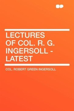 Lectures of Col. R. G. Ingersoll - Latest - Ingersoll, Robert Green