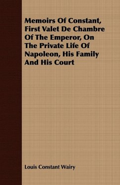 Memoirs Of Constant, First Valet De Chambre Of The Emperor, On The Private Life Of Napoleon, His Family And His Court - Wairy, Louis Constant
