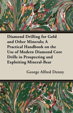 Diamond Drilling for Gold and Other Minerals A Practical Handbook on the Use of Modern Diamond Core Drills in Prospecting and Exploiting Mineral-Bear - Denny, George Alfred Denny, G. a.
