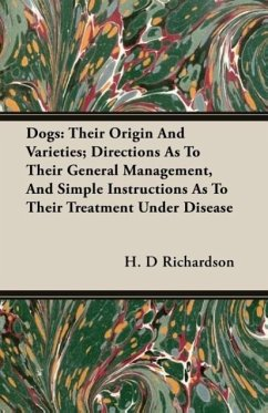 Dogs: Their Origin and Varieties Directions as to Their General Management, and Simple Instructions as to Their Treatment U - Richardson, H. D.